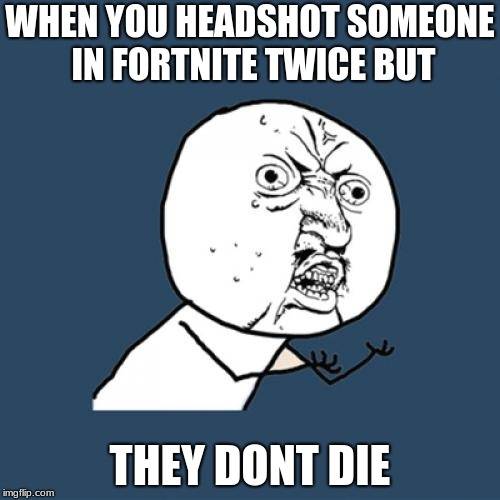 Y U No Meme | WHEN YOU HEADSHOT SOMEONE IN FORTNITE TWICE BUT THEY DONT DIE | image tagged in memes,y u no | made w/ Imgflip meme maker