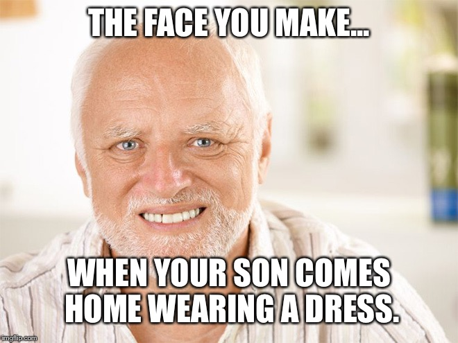 THE FACE YOU MAKE... WHEN YOUR SON COMES HOME WEARING A DRESS. | image tagged in hide the pain harold 2 | made w/ Imgflip meme maker