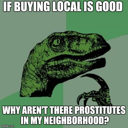 Philosoraptor Meme | IF BUYING LOCAL IS GOOD WHY AREN'T THERE PROSTITUTES IN MY NEIGHBORHOOD? | image tagged in memes,philosoraptor,funny | made w/ Imgflip meme maker