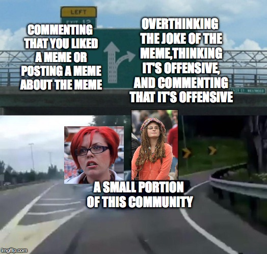 Left Exit 12 Off Ramp Meme | COMMENTING THAT YOU LIKED A MEME OR POSTING A MEME ABOUT THE MEME OVERTHINKING THE JOKE OF THE MEME,THINKING IT'S OFFENSIVE, AND COMMENTING  | image tagged in memes,left exit 12 off ramp | made w/ Imgflip meme maker