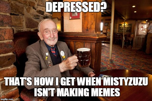DEPRESSED? THAT'S HOW I GET WHEN MISTYZUZU ISN'T MAKING MEMES | made w/ Imgflip meme maker