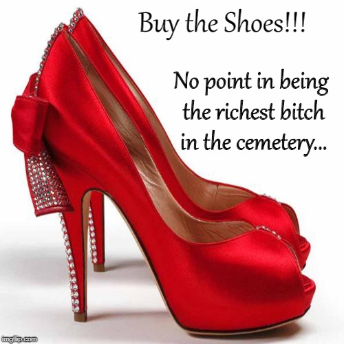 Shoes... | Buy the Shoes!!! No point in being the richest b**ch in the cemetery... | image tagged in buy,shoes,cemetery,rich bitch | made w/ Imgflip meme maker