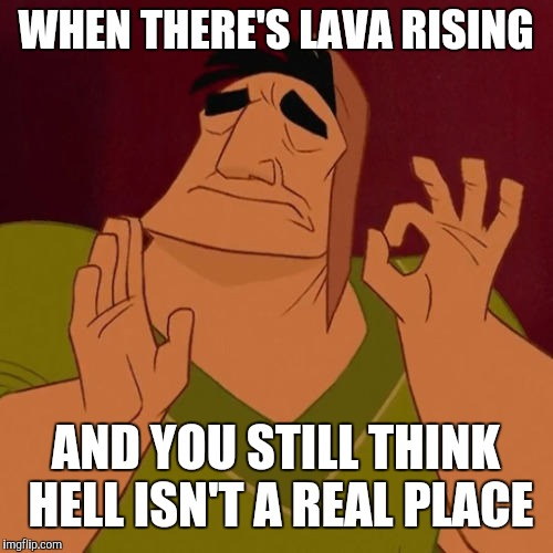 When X just right |  WHEN THERE'S LAVA RISING; AND YOU STILL THINK HELL ISN'T A REAL PLACE | image tagged in when x just right,hawaii,lava | made w/ Imgflip meme maker