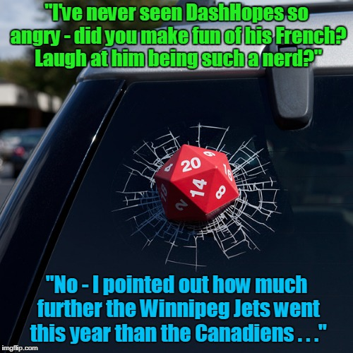 "it's a Canadian thing... | ""I've never seen DashHopes so angry - did you make fun of his French? Laugh at him being such a nerd?"" ""No - I pointed out how much further  