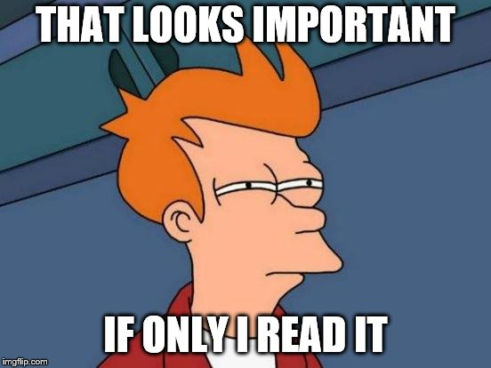 THAT LOOKS IMPORTANT IF ONLY I READ IT | image tagged in memes,futurama fry | made w/ Imgflip meme maker