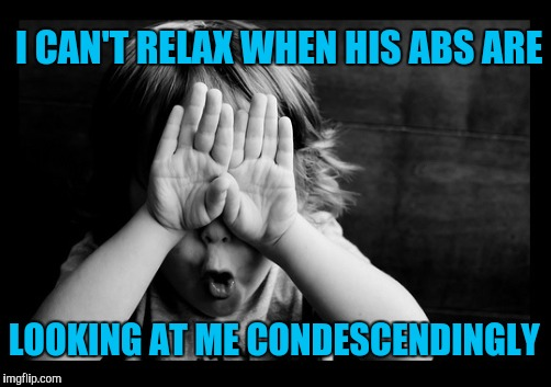 I CAN'T RELAX WHEN HIS ABS ARE LOOKING AT ME CONDESCENDINGLY | made w/ Imgflip meme maker