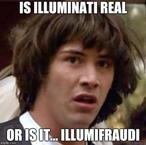 Conspiracy Keanu Meme | IS ILLUMINATI REAL OR IS IT... ILLUMIFRAUDI | image tagged in memes,conspiracy keanu | made w/ Imgflip meme maker