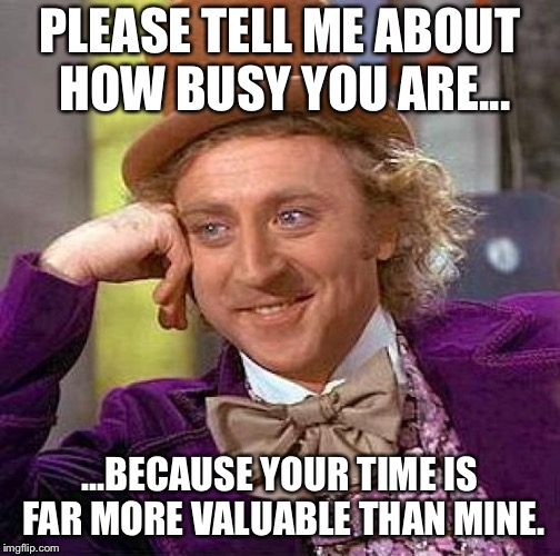 Creepy Condescending Wonka Meme | PLEASE TELL ME ABOUT HOW BUSY YOU ARE... ...BECAUSE YOUR TIME IS FAR MORE VALUABLE THAN MINE. | image tagged in memes,creepy condescending wonka | made w/ Imgflip meme maker
