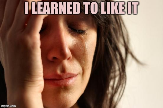 First World Problems Meme | I LEARNED TO LIKE IT | image tagged in memes,first world problems | made w/ Imgflip meme maker