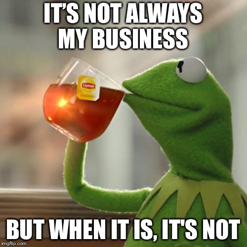 But Thats None Of My Business Meme | IT'S NOT ALWAYS MY BUSINESS BUT WHEN IT IS, IT'S NOT | image tagged in memes,but thats none of my business,kermit the frog | made w/ Imgflip meme maker