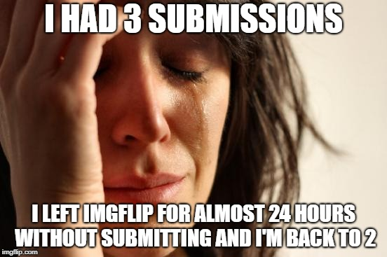 1st World Problems | I HAD 3 SUBMISSIONS I LEFT IMGFLIP FOR ALMOST 24 HOURS WITHOUT SUBMITTING AND I'M BACK TO 2 | image tagged in memes,first world problems,doctordoomsday180,3 submissions,2 submissions,imgflip | made w/ Imgflip meme maker