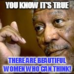 YOU KNOW IT'S TRUE THERE ARE BEAUTIFUL WOMEN WHO CAN THINK! | made w/ Imgflip meme maker