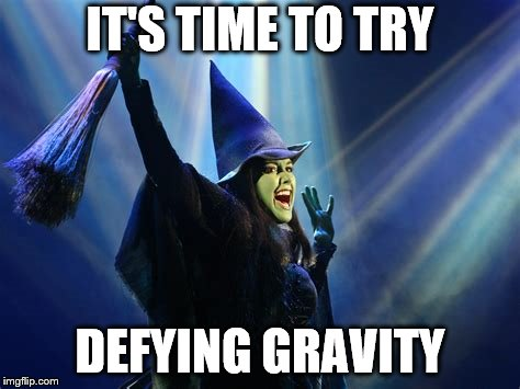 IT'S TIME TO TRY DEFYING GRAVITY | made w/ Imgflip meme maker