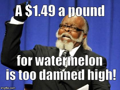 Too Damn High Meme | A $1.49 a pound for watermelon is too damned high! | image tagged in memes,too damn high | made w/ Imgflip meme maker