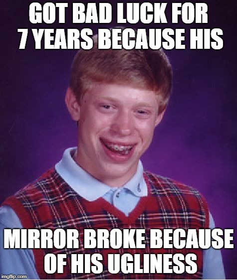 Bad Luck Brian Meme | GOT BAD LUCK FOR 7 YEARS BECAUSE HIS MIRROR BROKE BECAUSE OF HIS UGLINESS | image tagged in memes,bad luck brian | made w/ Imgflip meme maker