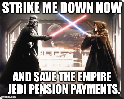 darth vader vs obi wan | STRIKE ME DOWN NOW AND SAVE THE EMPIRE  JEDI PENSION PAYMENTS. | image tagged in darth vader vs obi wan | made w/ Imgflip meme maker