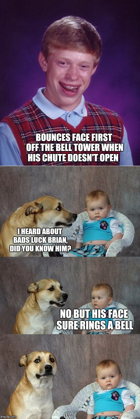 Dad luck joke Brian  | BOUNCES FACE FIRST OFF THE BELL TOWER WHEN HIS CHUTE DOESN'T OPEN I HEARD ABOUT BADS LUCK BRIAN, DID YOU KNOW HIM? NO BUT HIS FACE SURE RING | image tagged in memes,bad luck brian,dad joke dog | made w/ Imgflip meme maker