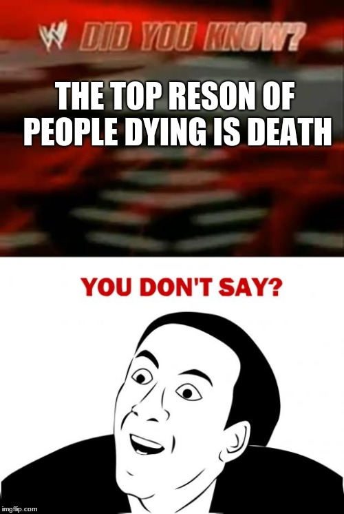 THE TOP RESON OF PEOPLE DYING IS DEATH | image tagged in you don't say,funny,did you know | made w/ Imgflip meme maker