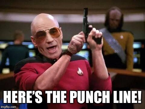picard gangsta | HERE'S THE PUNCH LINE! | image tagged in picard gangsta | made w/ Imgflip meme maker