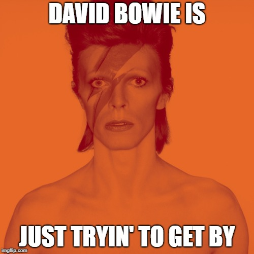 DAVID BOWIE IS JUST TRYIN' TO GET BY | image tagged in david bowie is,david bowie | made w/ Imgflip meme maker