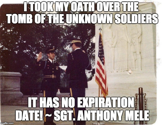 I TOOK MY OATH OVER THE TOMB OF THE UNKNOWN SOLDIERS IT HAS NO EXPIRATION DATE! ~ SGT. ANTHONY MELE | image tagged in sgt mele oath at tomb of the unknown soldiers | made w/ Imgflip meme maker