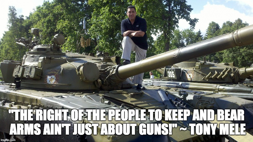 """THE RIGHT OF THE PEOPLE TO KEEP AND BEAR ARMS AIN'T JUST ABOUT GUNS!"" ~ TONY MELE 