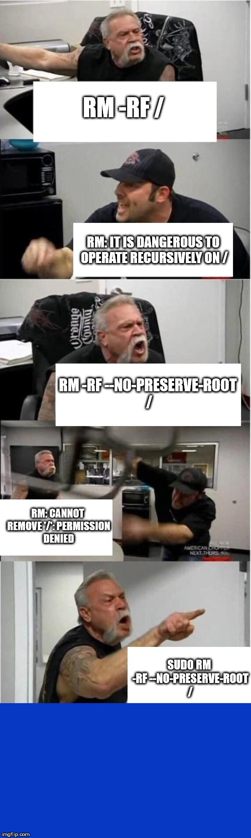 American Chopper gets high-tech | RM -RF / RM: IT IS DANGEROUS TO OPERATE RECURSIVELY ON / RM -RF --NO-PRESERVE-ROOT / RM: CANNOT REMOVE '/': PERMISSION DENIED SUDO RM -RF -- | image tagged in american chopper argument sudo rm rf operate recursively bluescreen | made w/ Imgflip meme maker
