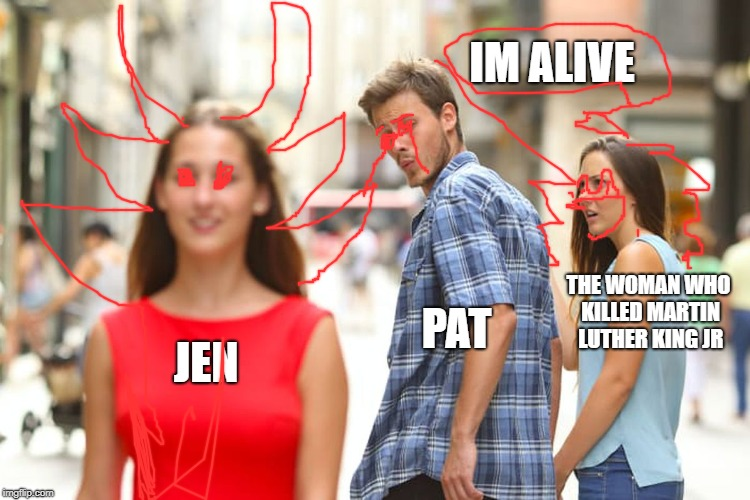 When you go to HELL | JEN PAT THE WOMAN WHO KILLED MARTIN LUTHER KING JR IM ALIVE | image tagged in memes,distracted boyfriend | made w/ Imgflip meme maker