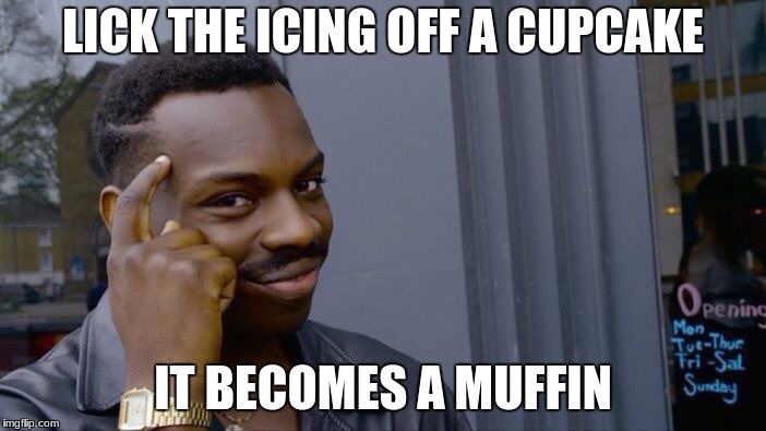 Roll Safe Think About It Meme | LICK THE ICING OFF A CUPCAKE IT BECOMES A MUFFIN | image tagged in memes,roll safe think about it | made w/ Imgflip meme maker