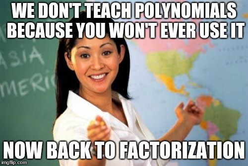 Unhelpful High School Teacher Meme | WE DON'T TEACH POLYNOMIALS BECAUSE YOU WON'T EVER USE IT NOW BACK TO FACTORIZATION | image tagged in memes,unhelpful high school teacher | made w/ Imgflip meme maker