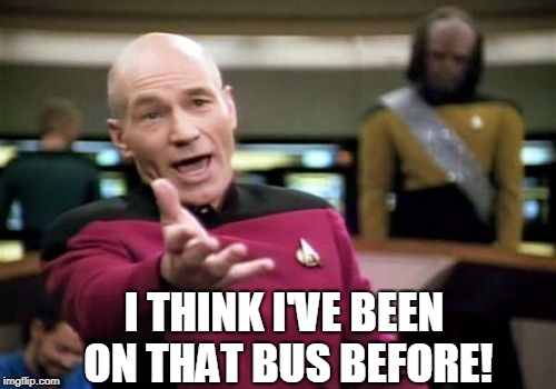 Picard Wtf Meme | I THINK I'VE BEEN ON THAT BUS BEFORE! | image tagged in memes,picard wtf | made w/ Imgflip meme maker
