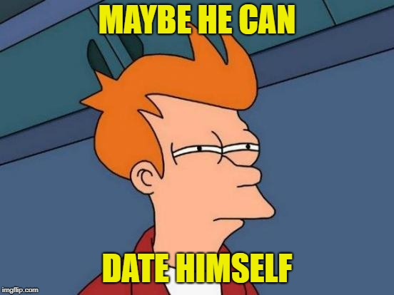 Futurama Fry Meme | MAYBE HE CAN DATE HIMSELF | image tagged in memes,futurama fry | made w/ Imgflip meme maker