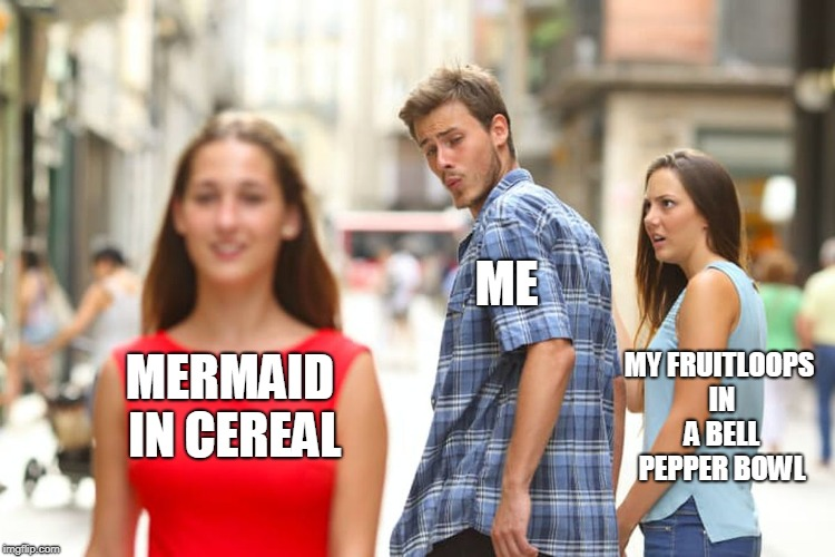 Distracted Boyfriend Meme | MERMAID IN CEREAL ME MY FRUITLOOPS IN A BELL PEPPER BOWL | image tagged in memes,distracted boyfriend | made w/ Imgflip meme maker