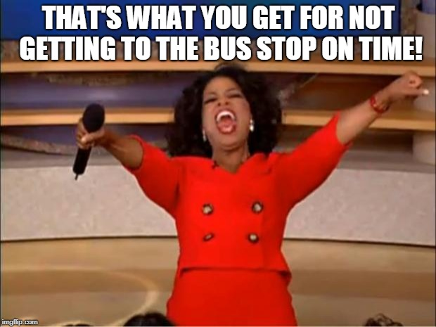 Oprah You Get A Meme | THAT'S WHAT YOU GET FOR NOT GETTING TO THE BUS STOP ON TIME! | image tagged in memes,oprah you get a | made w/ Imgflip meme maker