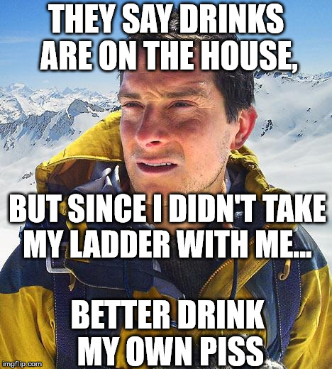 Bear Grylls needs a ladder...or piss | THEY SAY DRINKS ARE ON THE HOUSE, BETTER DRINK MY OWN PISS BUT SINCE I DIDN'T TAKE MY LADDER WITH ME... | image tagged in memes,bear grylls,ladder,party,funny,drinks on the house | made w/ Imgflip meme maker