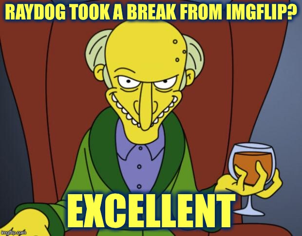 The Imgflip Apocalypse | RAYDOG TOOK A BREAK FROM IMGFLIP? EXCELLENT | image tagged in mr burns simpsons brandy,sorcery,evil,imgflip apocalypse,memes,raydog | made w/ Imgflip meme maker