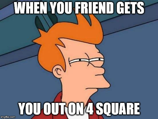 Futurama Fry Meme | WHEN YOU FRIEND GETS YOU OUT ON 4 SQUARE | image tagged in memes,futurama fry | made w/ Imgflip meme maker