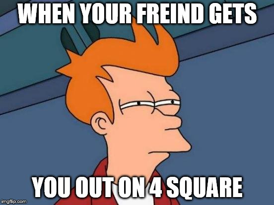 Futurama Fry Meme | WHEN YOUR FREIND GETS YOU OUT ON 4 SQUARE | image tagged in memes,futurama fry | made w/ Imgflip meme maker