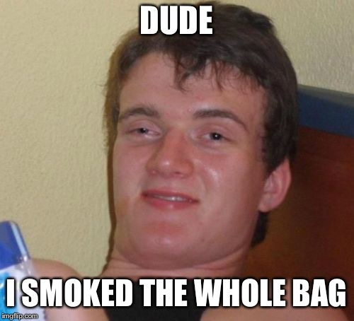10 Guy Meme | DUDE I SMOKED THE WHOLE BAG | image tagged in memes,10 guy | made w/ Imgflip meme maker
