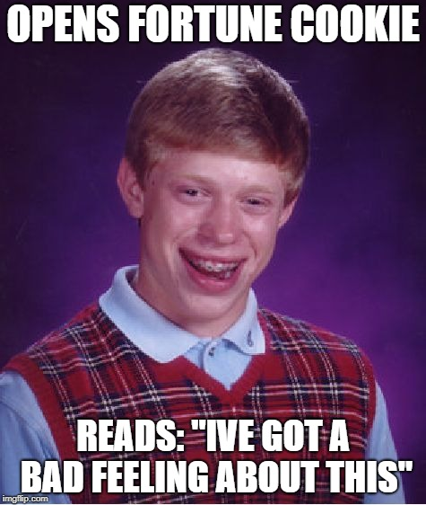 "Bad Luck Brian Meme | OPENS FORTUNE COOKIE READS: ""IVE GOT A BAD FEELING ABOUT THIS"" 