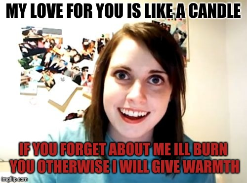 Overly Attached Girlfriend Meme | MY LOVE FOR YOU IS LIKE A CANDLE IF YOU FORGET ABOUT ME ILL BURN YOU OTHERWISE I WILL GIVE WARMTH | image tagged in memes,overly attached girlfriend | made w/ Imgflip meme maker