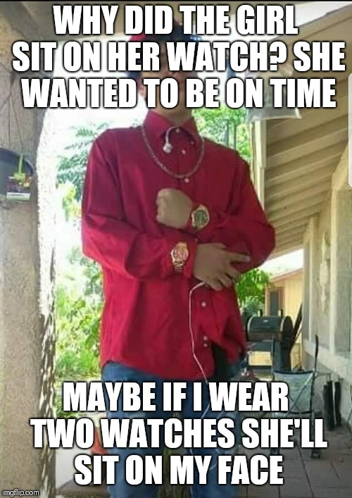 WHY DID THE GIRL SIT ON HER WATCH? SHE WANTED TO BE ON TIME MAYBE IF I WEAR TWO WATCHES SHE'LL SIT ON MY FACE | image tagged in watch boy | made w/ Imgflip meme maker