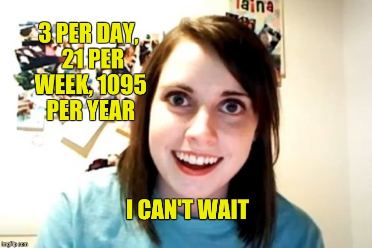 I CAN'T WAIT 3 PER DAY,  21 PER WEEK, 1095 PER YEAR | made w/ Imgflip meme maker