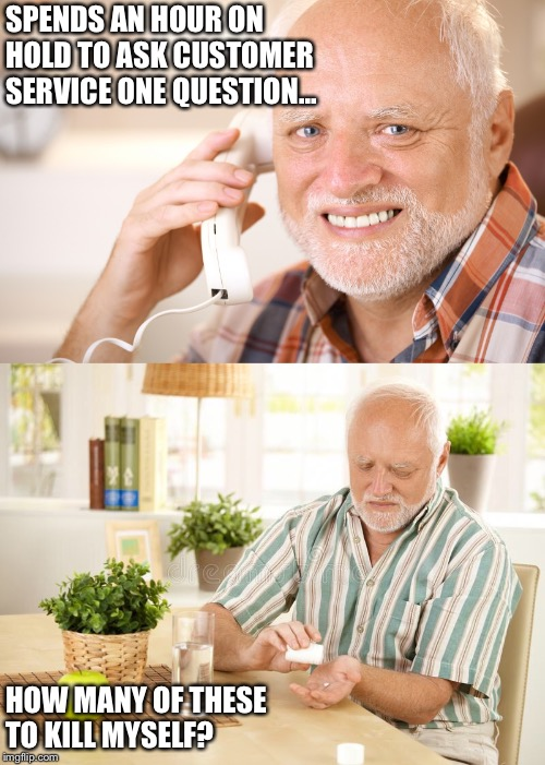 Hide the Pain Harold Takes His Medicine...For the Last Time. | SPENDS AN HOUR ON HOLD TO ASK CUSTOMER SERVICE ONE QUESTION... HOW MANY OF THESE TO KILL MYSELF? | image tagged in hide the pain harold,medicine,customer service,funny memes,bad luck brian | made w/ Imgflip meme maker