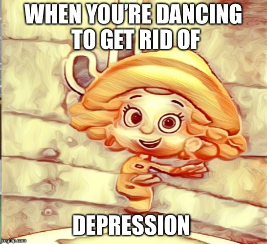 BUUUUUBLE GUPPIES  | WHEN YOU'RE DANCING TO GET RID OF DEPRESSION | image tagged in funny memes | made w/ Imgflip meme maker