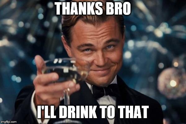 Leonardo Dicaprio Cheers Meme | THANKS BRO I'LL DRINK TO THAT | image tagged in memes,leonardo dicaprio cheers | made w/ Imgflip meme maker