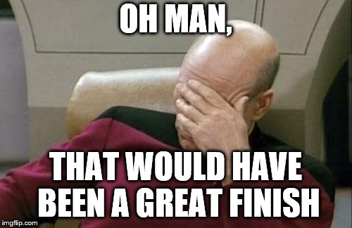 Captain Picard Facepalm Meme | OH MAN, THAT WOULD HAVE BEEN A GREAT FINISH | image tagged in memes,captain picard facepalm | made w/ Imgflip meme maker
