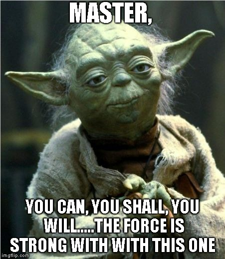 Jedi Master Yoda | MASTER, YOU CAN, YOU SHALL, YOU WILL.....THE FORCE IS STRONG WITH WITH THIS ONE | image tagged in jedi master yoda | made w/ Imgflip meme maker
