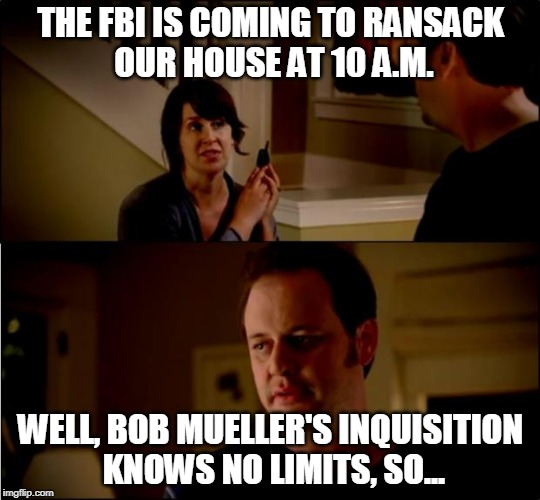 House Call | THE FBI IS COMING TO RANSACK OUR HOUSE AT 10 A.M. WELL, BOB MUELLER'S INQUISITION KNOWS NO LIMITS, SO... | image tagged in army chick state farm,robert mueller,fbi,president trump,election 2016,russian collusion | made w/ Imgflip meme maker