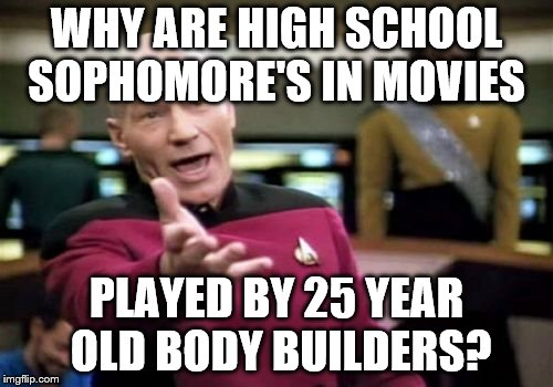 Picard Wtf Meme | WHY ARE HIGH SCHOOL SOPHOMORE'S IN MOVIES PLAYED BY 25 YEAR OLD BODY BUILDERS? | image tagged in memes,picard wtf | made w/ Imgflip meme maker